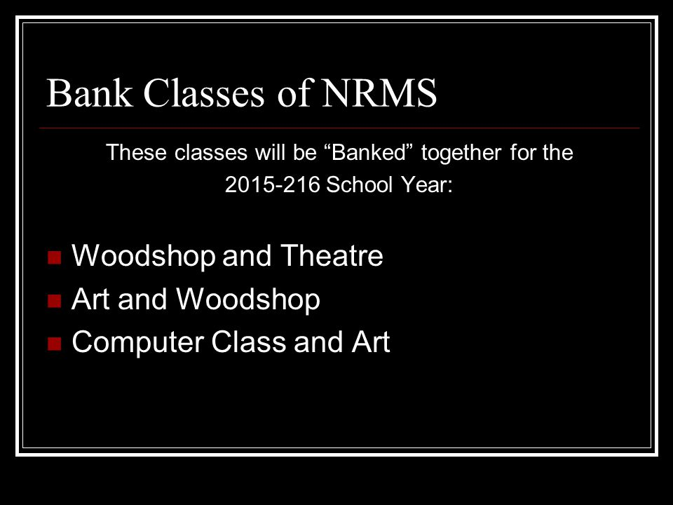 "Bank Classes of NRMS These classes will be ""Banked"" together for the 2015-216 School Year: Woodshop and Theatre Art and Woodshop Computer Class and Ar"