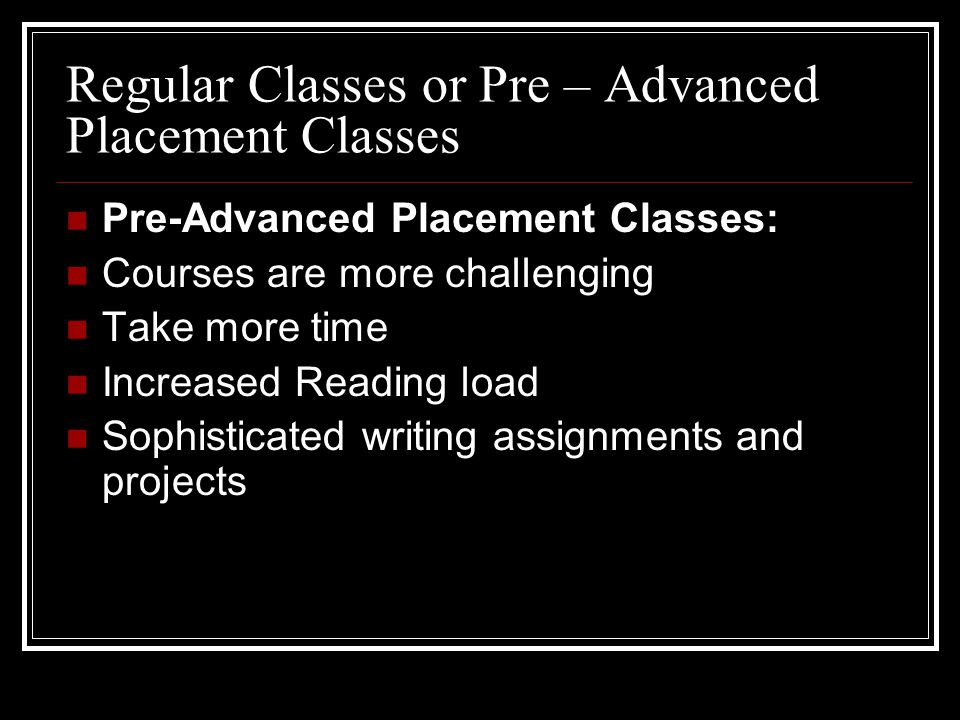 Regular Classes or Pre – Advanced Placement Classes Pre-Advanced Placement Classes: Courses are more challenging Take more time Increased Reading load Sophisticated writing assignments and projects