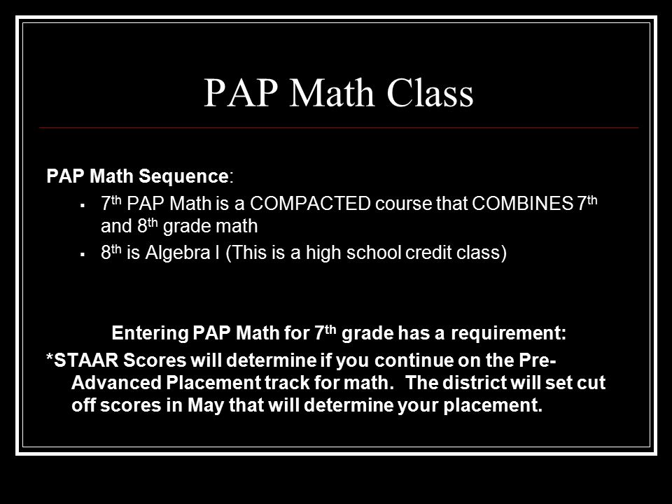 PAP Math Class PAP Math Sequence:  7 th PAP Math is a COMPACTED course that COMBINES 7 th and 8 th grade math  8 th is Algebra I (This is a high school credit class) Entering PAP Math for 7 th grade has a requirement: *STAAR Scores will determine if you continue on the Pre- Advanced Placement track for math.