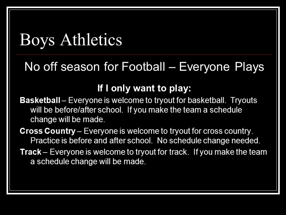 Boys Athletics No off season for Football – Everyone Plays If I only want to play: Basketball – Everyone is welcome to tryout for basketball. Tryouts