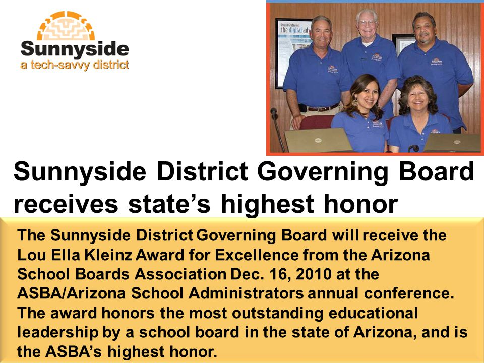 Sunnyside District Governing Board receives state's highest honor The Sunnyside District Governing Board will receive the Lou Ella Kleinz Award for Excellence from the Arizona School Boards Association Dec.