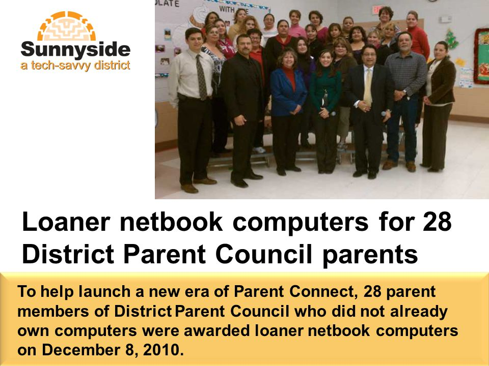 Loaner netbook computers for 28 District Parent Council parents To help launch a new era of Parent Connect, 28 parent members of District Parent Council who did not already own computers were awarded loaner netbook computers on December 8, 2010.