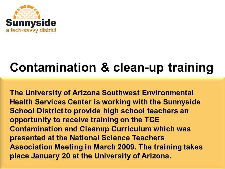 The University of Arizona Southwest Environmental Health Services Center is working with the Sunnyside School District to provide high school teachers an opportunity to receive training on the TCE Contamination and Cleanup Curriculum which was presented at the National Science Teachers Association Meeting in March 2009.