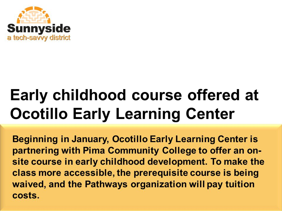 Early childhood course offered at Ocotillo Early Learning Center Beginning in January, Ocotillo Early Learning Center is partnering with Pima Community College to offer an on- site course in early childhood development.