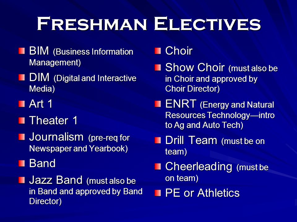 Freshman Electives BIM (Business Information Management) DIM (Digital and Interactive Media) Art 1 Theater 1 Journalism (pre-req for Newspaper and Yearbook) Band Jazz Band (must also be in Band and approved by Band Director) Choir Show Choir (must also be in Choir and approved by Choir Director) ENRT (Energy and Natural Resources Technology—intro to Ag and Auto Tech) Drill Team (must be on team) Cheerleading (must be on team) PE or Athletics