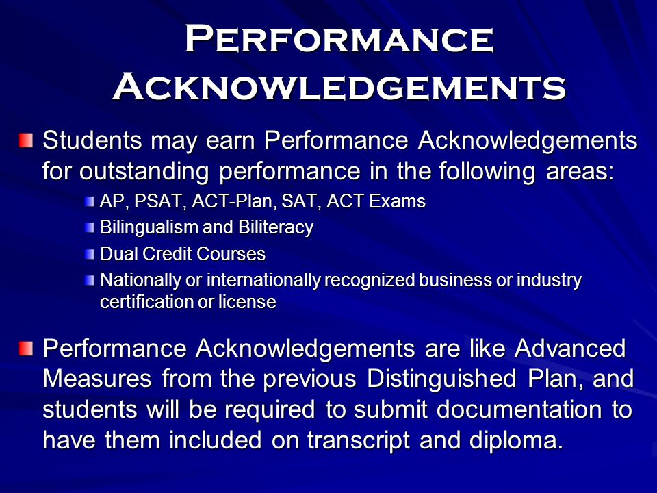 Performance Acknowledgements Students may earn Performance Acknowledgements for outstanding performance in the following areas: AP, PSAT, ACT-Plan, SAT, ACT Exams Bilingualism and Biliteracy Dual Credit Courses Nationally or internationally recognized business or industry certification or license Performance Acknowledgements are like Advanced Measures from the previous Distinguished Plan, and students will be required to submit documentation to have them included on transcript and diploma.
