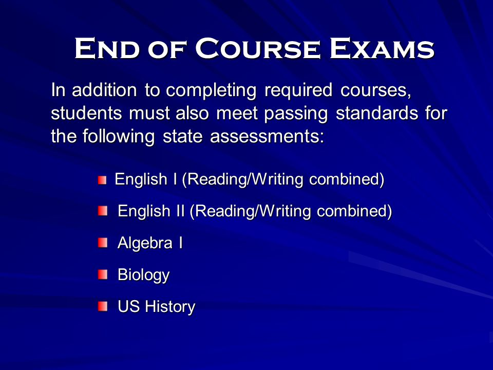 End of Course Exams In addition to completing required courses, students must also meet passing standards for the following state assessments: English I (Reading/Writing combined) English I (Reading/Writing combined) English II (Reading/Writing combined) English II (Reading/Writing combined) Algebra I Algebra I Biology Biology US History US History