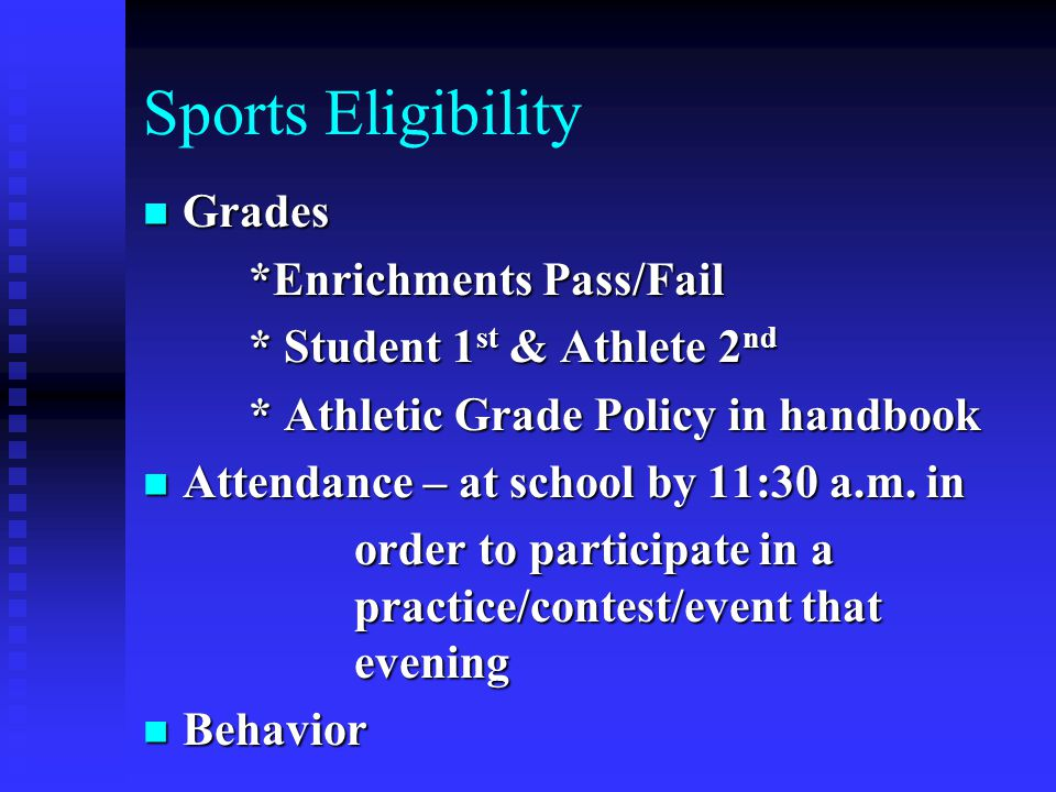 Sports Eligibility Grades Grades *Enrichments Pass/Fail * Student 1 st & Athlete 2 nd * Athletic Grade Policy in handbook Attendance – at school by 11:30 a.m.
