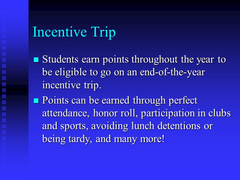 Incentive Trip Students earn points throughout the year to be eligible to go on an end-of-the-year incentive trip.