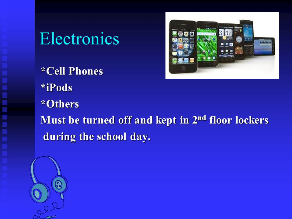 Electronics *Cell Phones *iPods*Others Must be turned off and kept in 2 nd floor lockers during the school day.