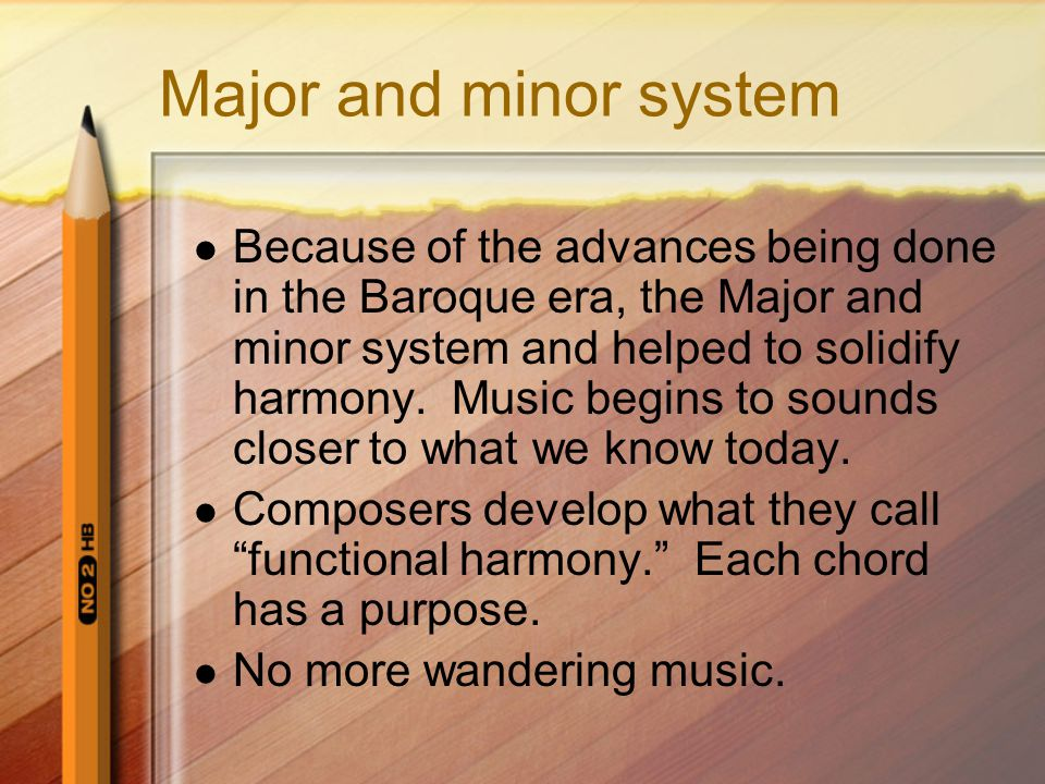 Major and minor system Because of the advances being done in the Baroque era, the Major and minor system and helped to solidify harmony. Music begins