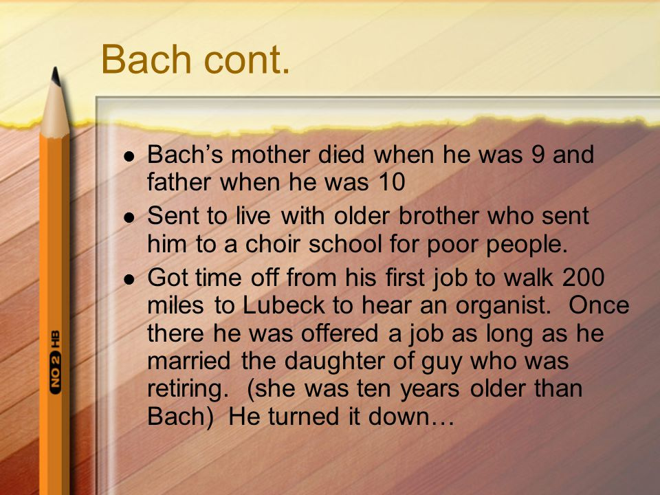 Bach cont. Bach's mother died when he was 9 and father when he was 10 Sent to live with older brother who sent him to a choir school for poor people.