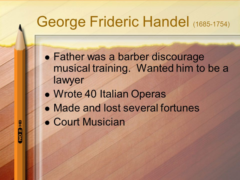 George Frideric Handel (1685-1754) Father was a barber discourage musical training. Wanted him to be a lawyer Wrote 40 Italian Operas Made and lost se