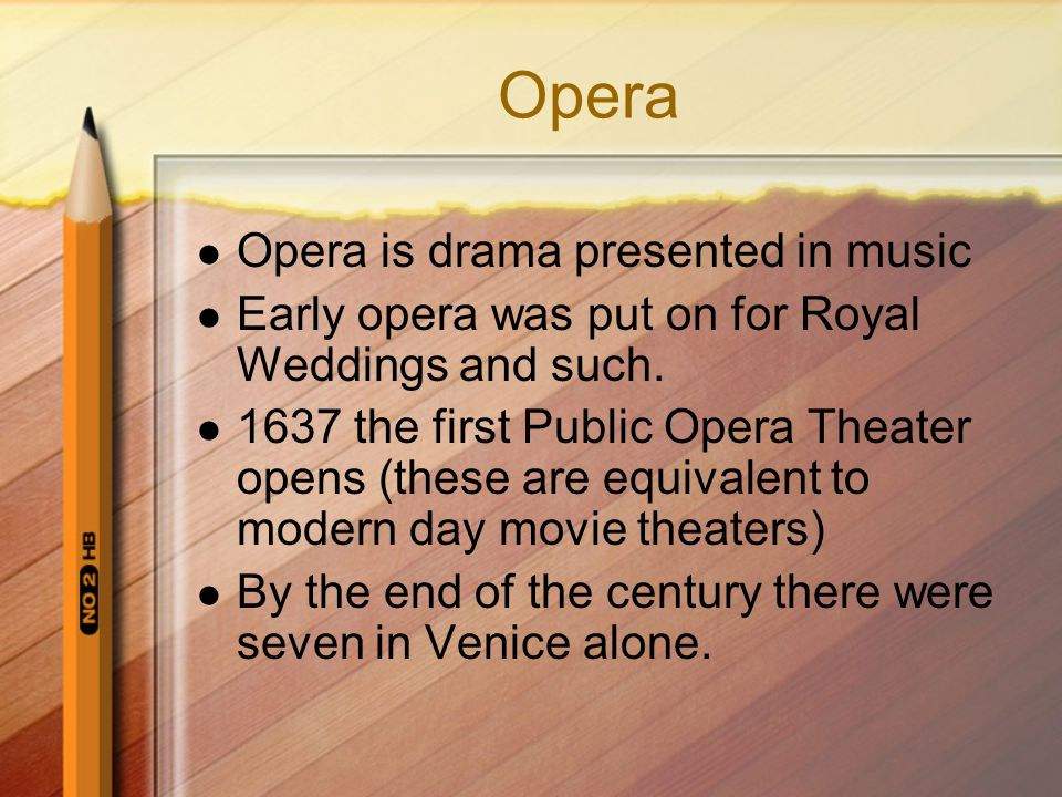Opera Opera is drama presented in music Early opera was put on for Royal Weddings and such. 1637 the first Public Opera Theater opens (these are equiv