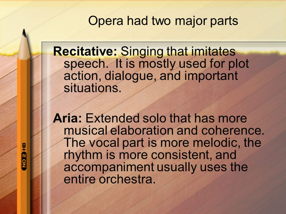 Opera had two major parts Recitative: Singing that imitates speech. It is mostly used for plot action, dialogue, and important situations. Aria: Exten