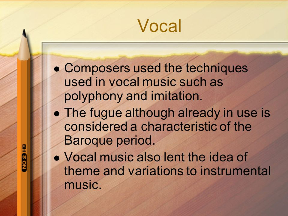 Vocal Composers used the techniques used in vocal music such as polyphony and imitation. The fugue although already in use is considered a characteris