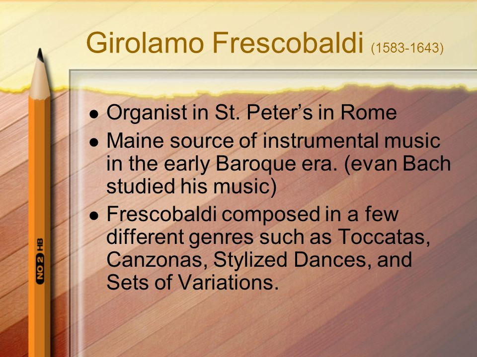 Girolamo Frescobaldi (1583-1643) Organist in St. Peter's in Rome Maine source of instrumental music in the early Baroque era. (evan Bach studied his m