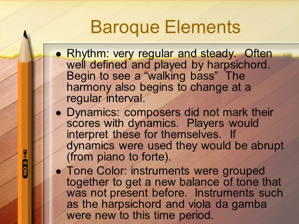 "Baroque Elements Rhythm: very regular and steady. Often well defined and played by harpsichord. Begin to see a ""walking bass"" The harmony also begins"