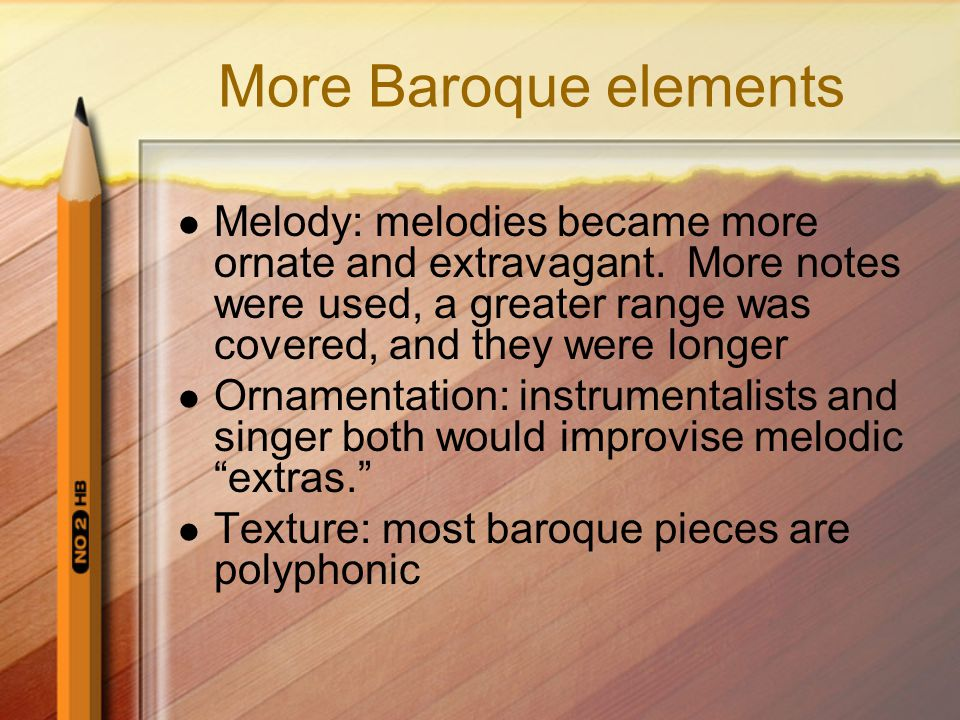 More Baroque elements Melody: melodies became more ornate and extravagant. More notes were used, a greater range was covered, and they were longer Orn