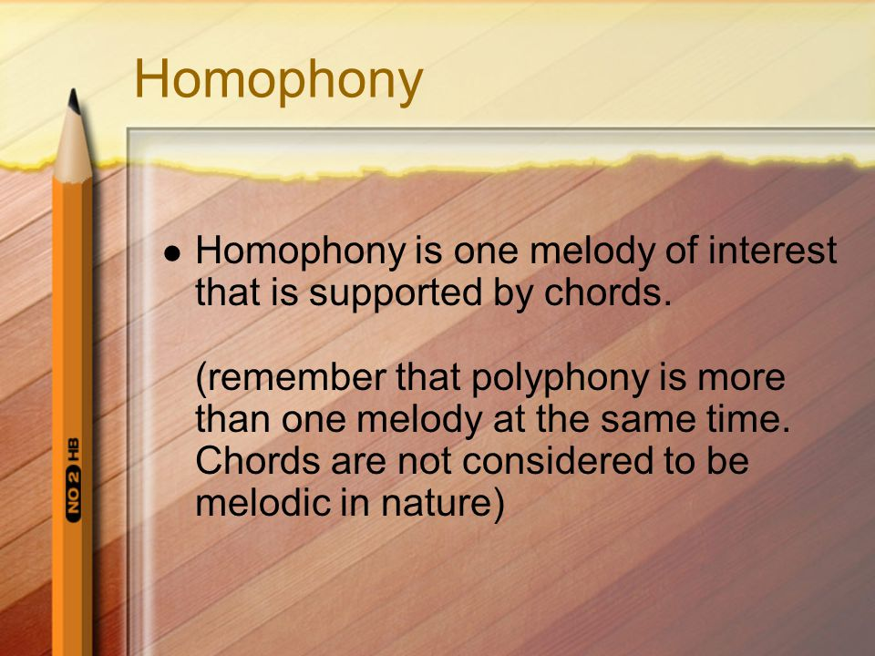 Homophony Homophony is one melody of interest that is supported by chords. (remember that polyphony is more than one melody at the same time. Chords a