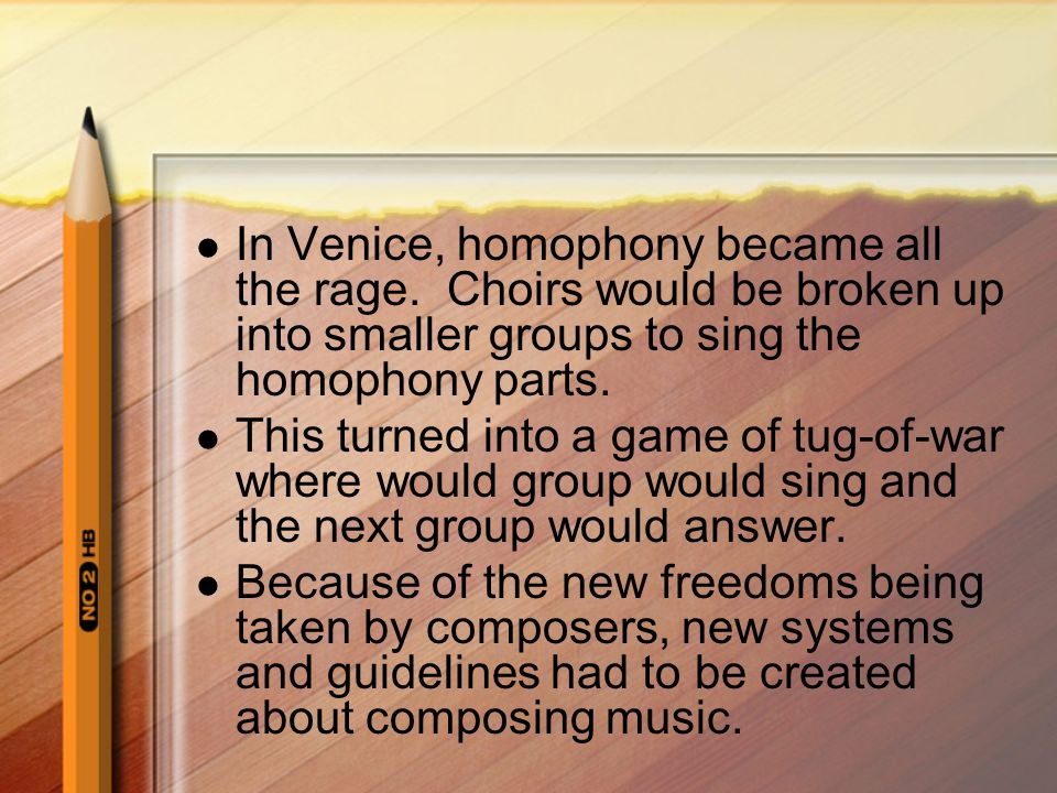 In Venice, homophony became all the rage. Choirs would be broken up into smaller groups to sing the homophony parts. This turned into a game of tug-of
