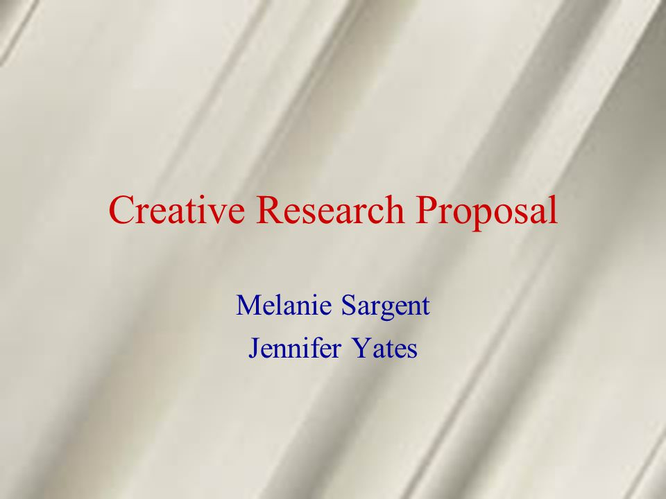 Creative Research Proposal Melanie Sargent Jennifer Yates
