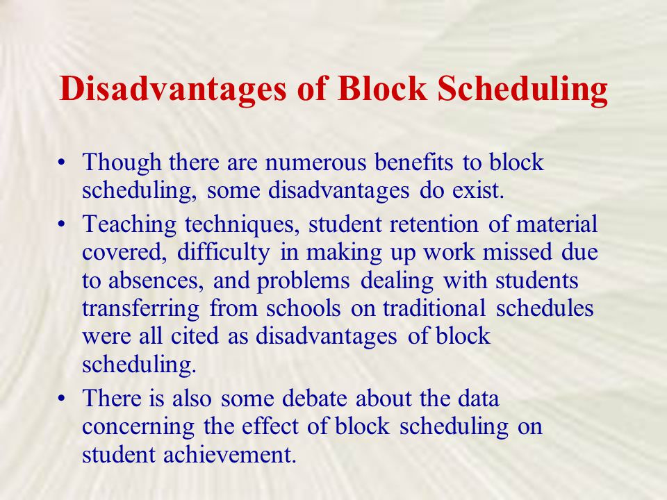 Disadvantages of Block Scheduling Though there are numerous benefits to block scheduling, some disadvantages do exist. Teaching techniques, student re