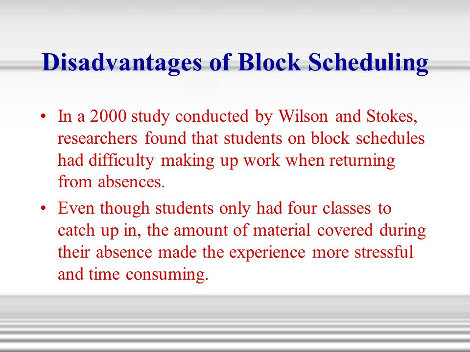 Disadvantages of Block Scheduling In a 2000 study conducted by Wilson and Stokes, researchers found that students on block schedules had difficulty ma