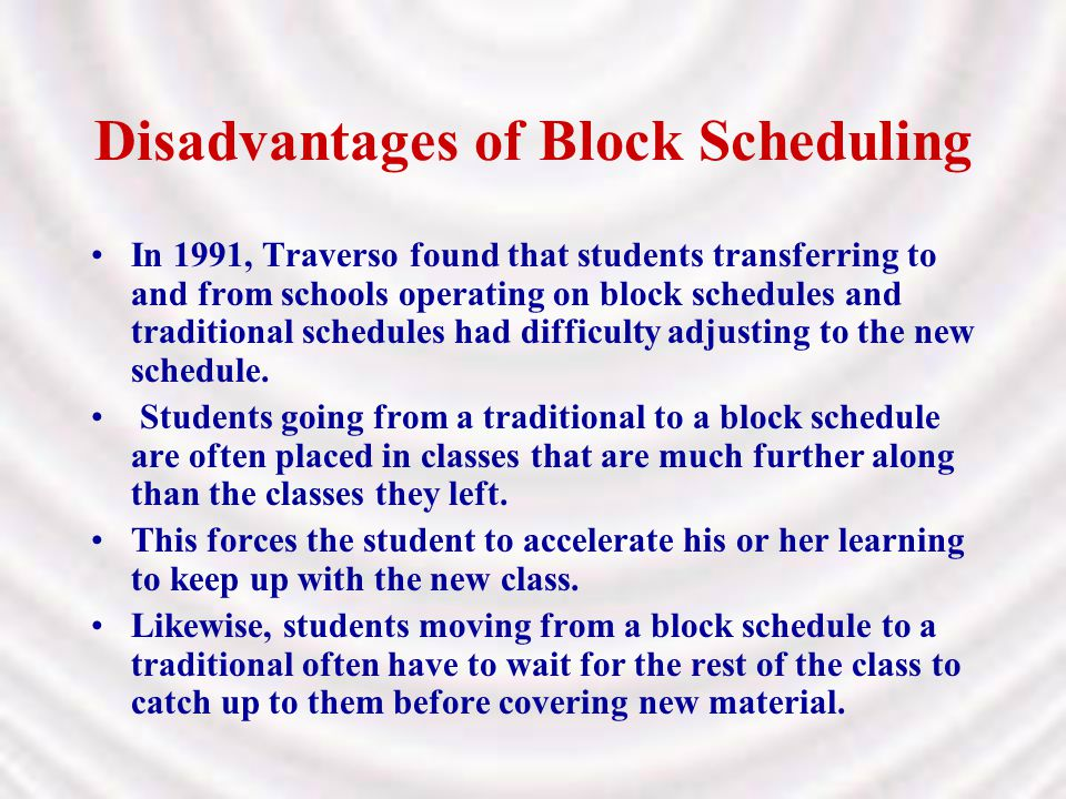 Disadvantages of Block Scheduling In 1991, Traverso found that students transferring to and from schools operating on block schedules and traditional