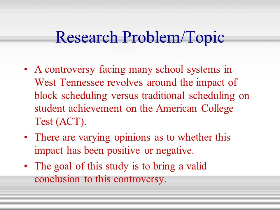 Research Problem/Topic A controversy facing many school systems in West Tennessee revolves around the impact of block scheduling versus traditional sc