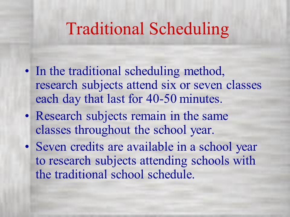 Traditional Scheduling In the traditional scheduling method, research subjects attend six or seven classes each day that last for 40-50 minutes. Resea
