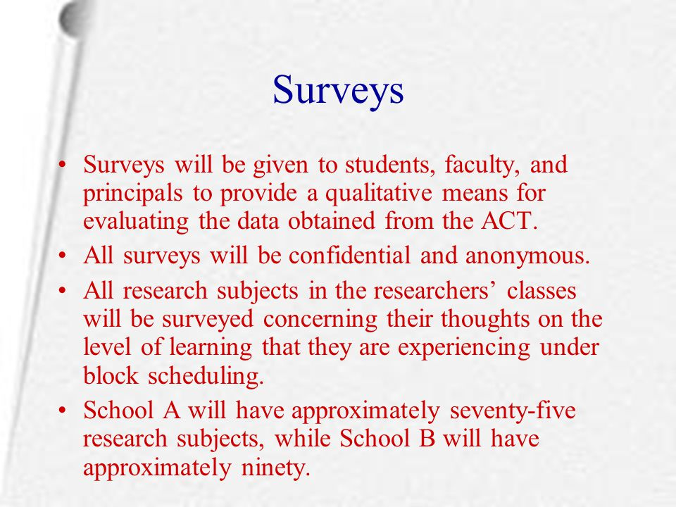 Surveys Surveys will be given to students, faculty, and principals to provide a qualitative means for evaluating the data obtained from the ACT. All s