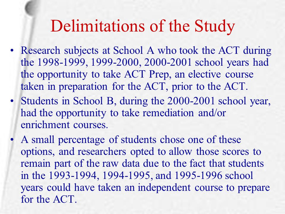 Delimitations of the Study Research subjects at School A who took the ACT during the 1998-1999, 1999-2000, 2000-2001 school years had the opportunity