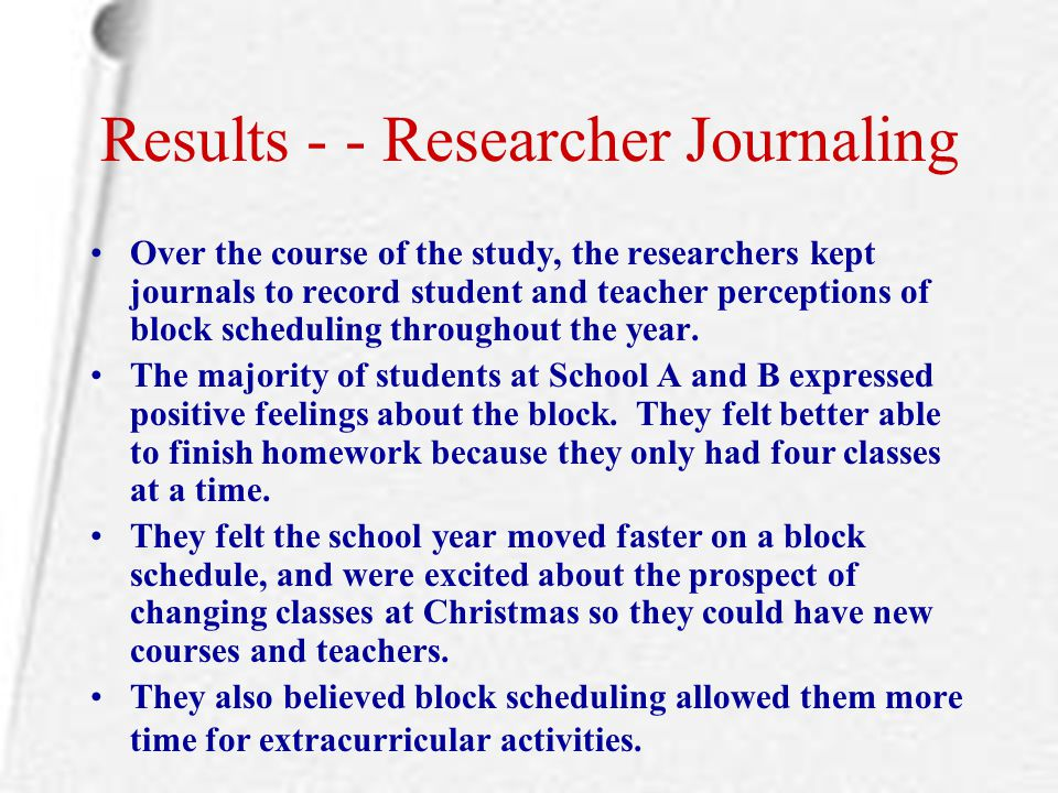 Results - - Researcher Journaling Over the course of the study, the researchers kept journals to record student and teacher perceptions of block sched