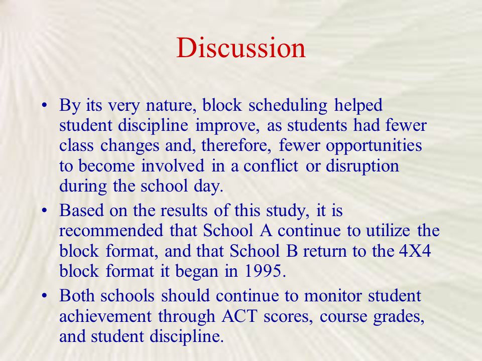 Discussion By its very nature, block scheduling helped student discipline improve, as students had fewer class changes and, therefore, fewer opportuni