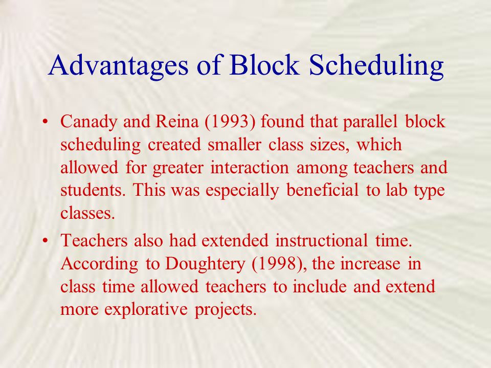 Advantages of Block Scheduling Canady and Reina (1993) found that parallel block scheduling created smaller class sizes, which allowed for greater int