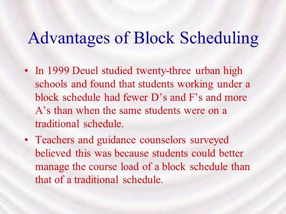 Advantages of Block Scheduling In 1999 Deuel studied twenty-three urban high schools and found that students working under a block schedule had fewer