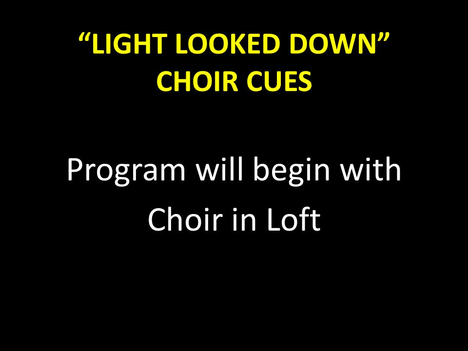 """LIGHT LOOKED DOWN"" CHOIR CUES Program will begin with Choir in Loft"