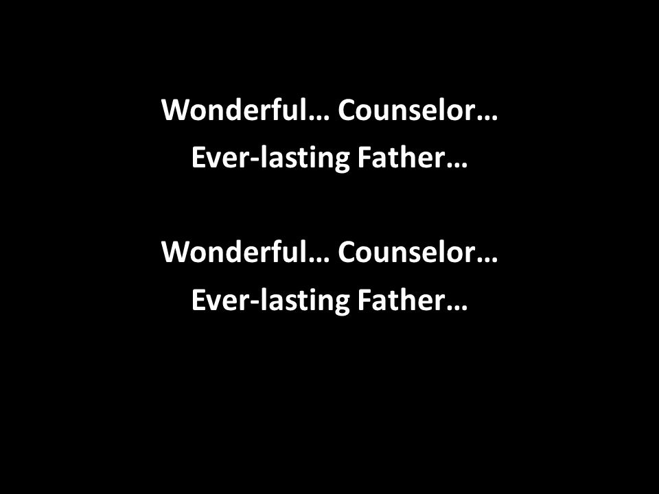 Wonderful… Counselor… Ever-lasting Father… Wonderful… Counselor… Ever-lasting Father…