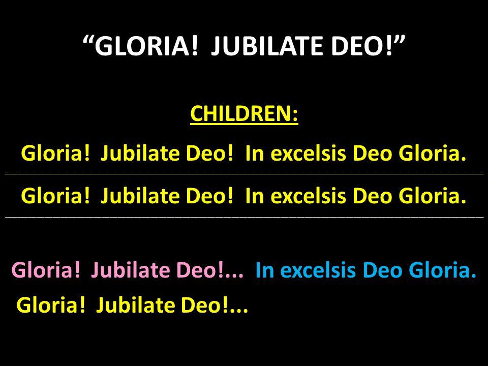 """""""GLORIA! JUBILATE DEO!"""" CHILDREN: Gloria! Jubilate Deo! In excelsis Deo Gloria. ______________________________________________________________________"""