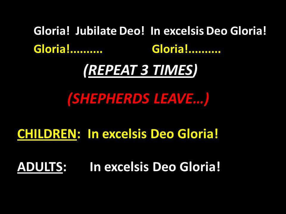 Gloria! Jubilate Deo! In excelsis Deo Gloria! Gloria!.......... Gloria!.......... (REPEAT 3 TIMES) (SHEPHERDS LEAVE…) CHILDREN: In excelsis Deo Gloria