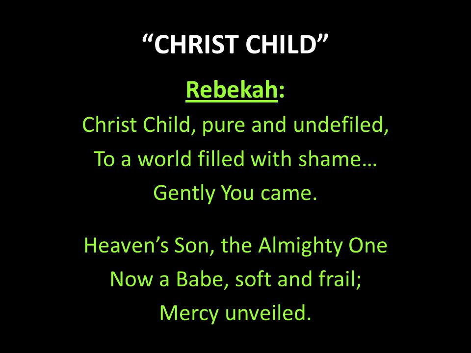 """""""CHRIST CHILD"""" Rebekah: Christ Child, pure and undefiled, To a world filled with shame… Gently You came. Heaven's Son, the Almighty One Now a Babe, so"""