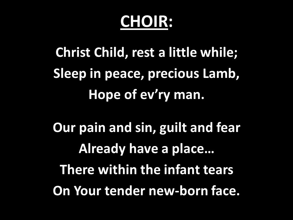 CHOIR: Christ Child, rest a little while; Sleep in peace, precious Lamb, Hope of ev'ry man. Our pain and sin, guilt and fear Already have a place… The