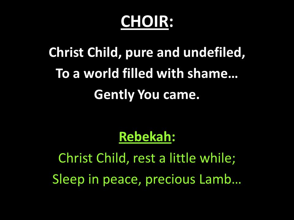 CHOIR: Christ Child, pure and undefiled, To a world filled with shame… Gently You came. Rebekah: Christ Child, rest a little while; Sleep in peace, pr