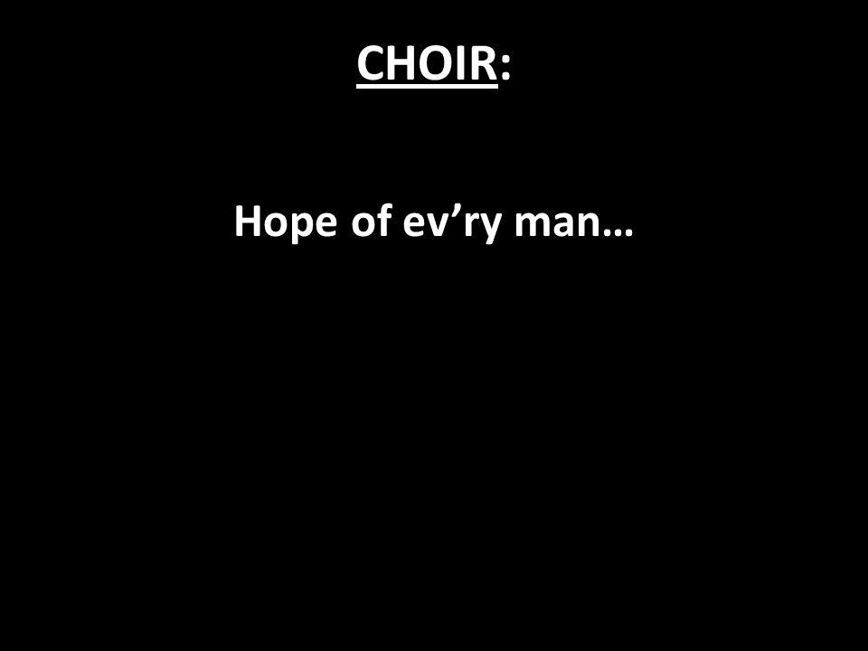CHOIR: Hope of ev'ry man…