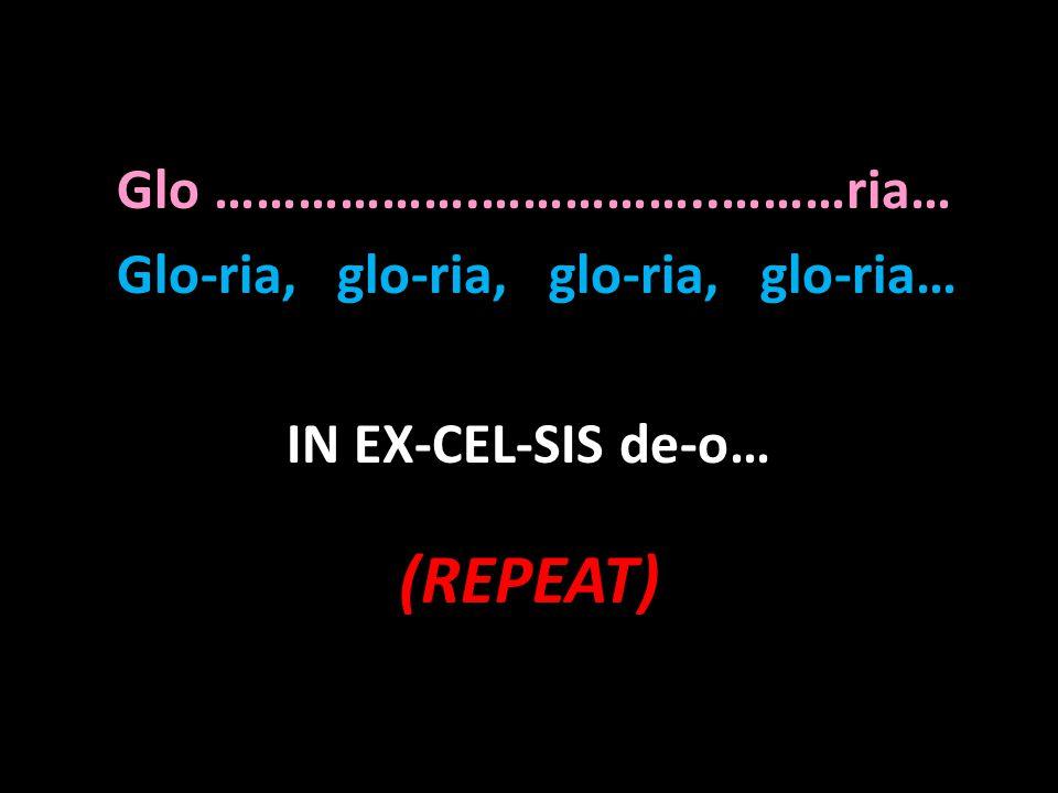 Glo ……………….……………..………ria… Glo-ria, glo-ria, glo-ria, glo-ria… IN EX-CEL-SIS de-o… (REPEAT)