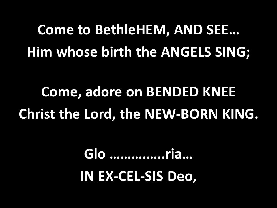 Come to BethleHEM, AND SEE… Him whose birth the ANGELS SING; Come, adore on BENDED KNEE Christ the Lord, the NEW-BORN KING. Glo ……….…..ria… IN EX-CEL-