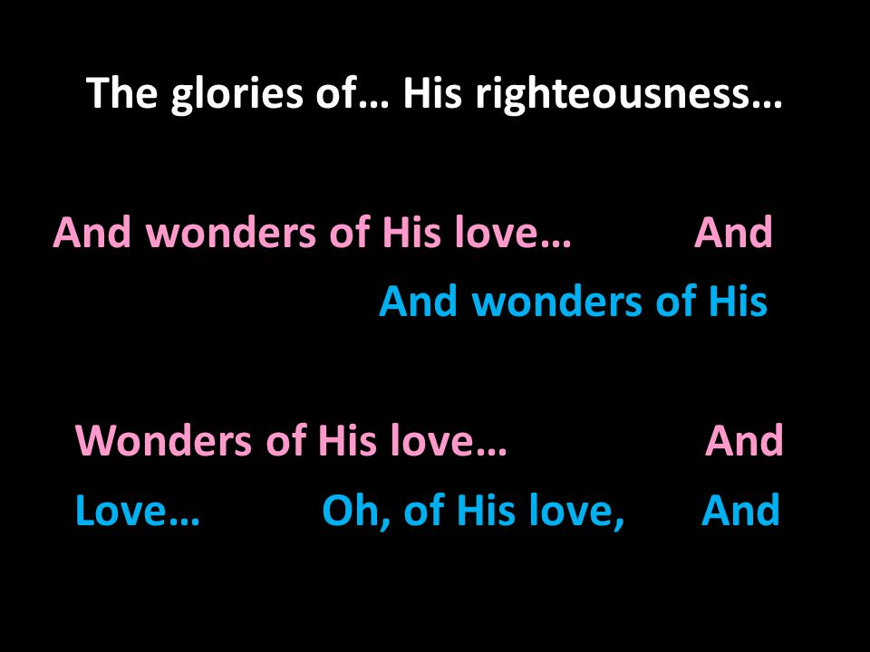 The glories of… His righteousness… And wonders of His love… And And wonders of His Wonders of His love… And Love… Oh, of His love, And