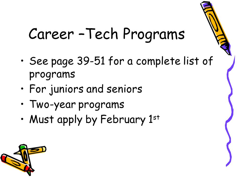 Career –Tech Programs See page 39-51 for a complete list of programs For juniors and seniors Two-year programs Must apply by February 1 st