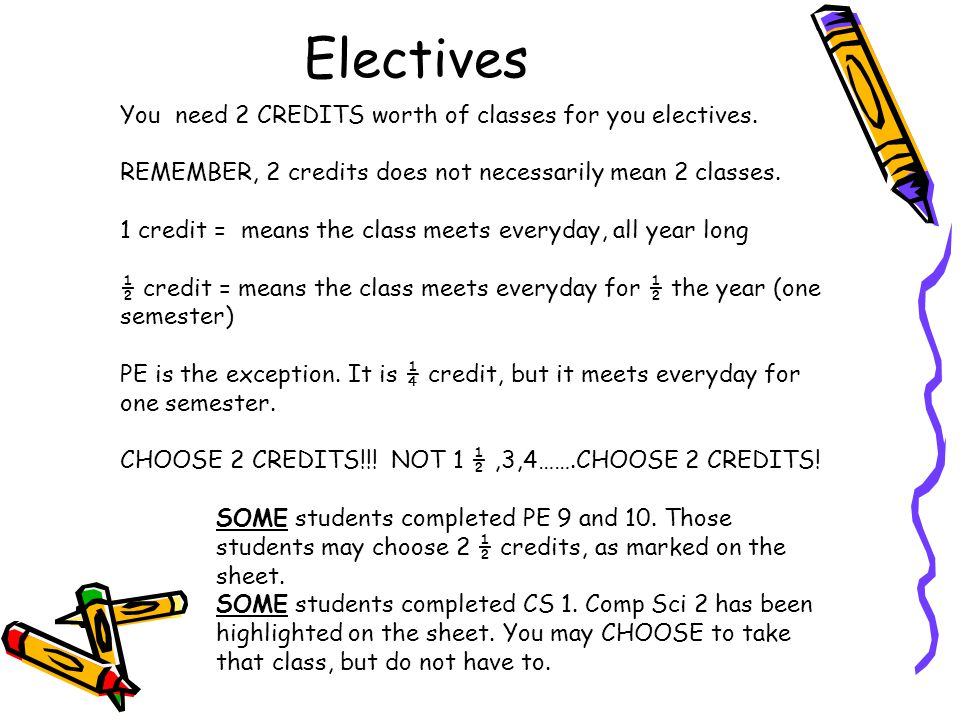 Electives You need 2 CREDITS worth of classes for you electives.